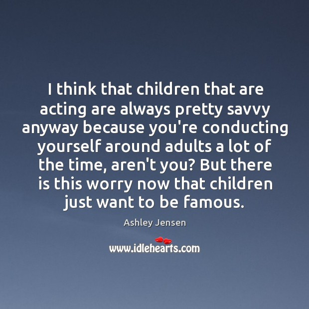 I think that children that are acting are always pretty savvy anyway Ashley Jensen Picture Quote