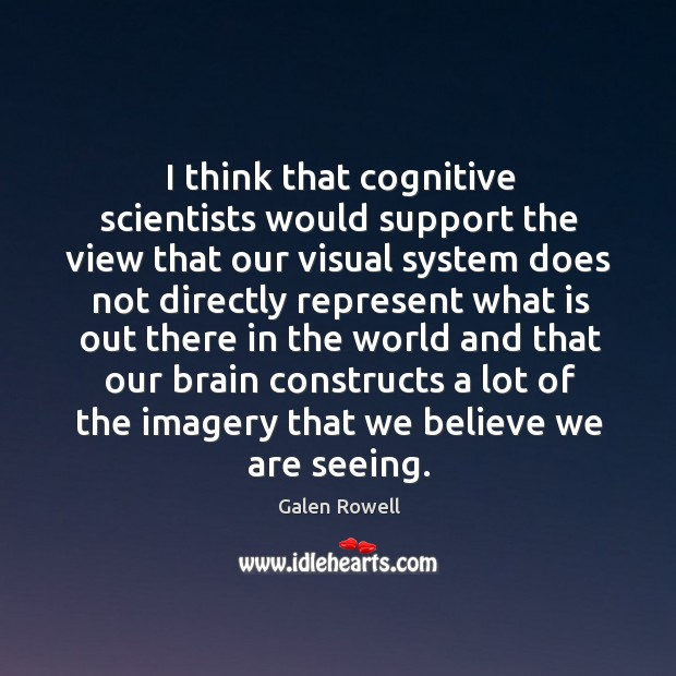 I think that cognitive scientists would support the view that our visual system does not directly Image