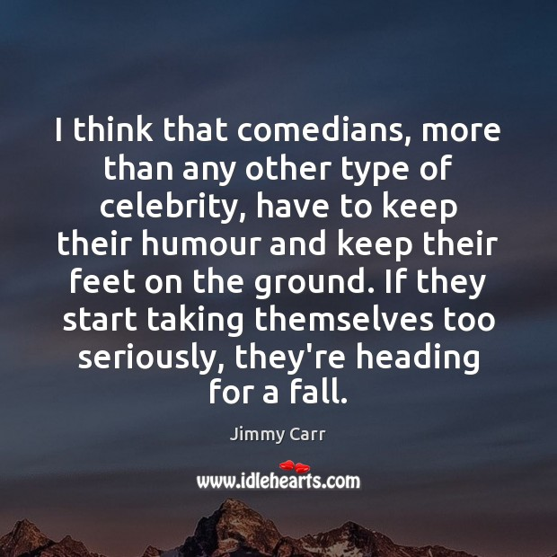 I think that comedians, more than any other type of celebrity, have Image