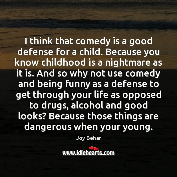 I think that comedy is a good defense for a child. Because Joy Behar Picture Quote