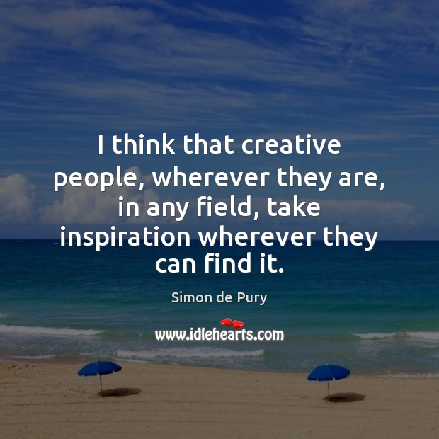 I think that creative people, wherever they are, in any field, take Image