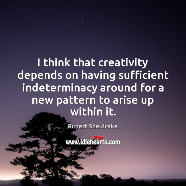 I think that creativity depends on having sufficient indeterminacy around for a Rupert Sheldrake Picture Quote