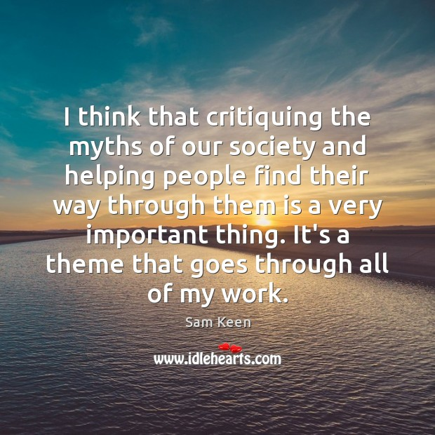 I think that critiquing the myths of our society and helping people Sam Keen Picture Quote