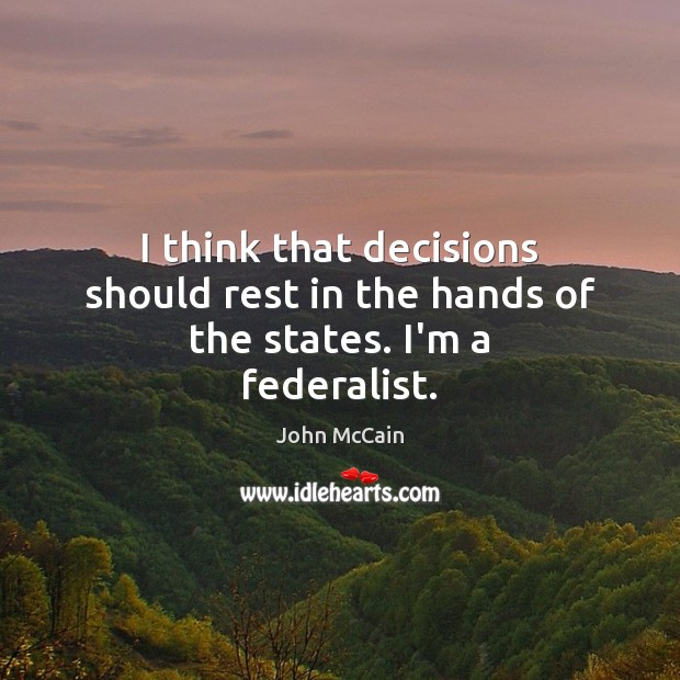 I think that decisions should rest in the hands of the states. I'm a federalist. Image