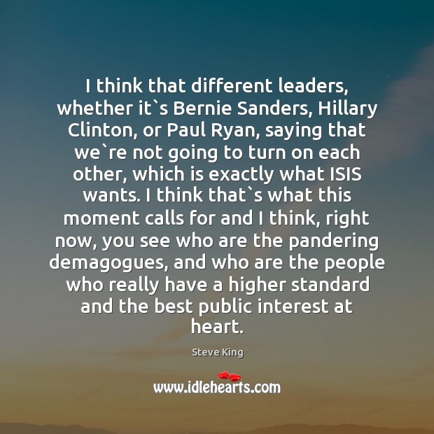 I think that different leaders, whether it`s Bernie Sanders, Hillary Clinton, Steve King Picture Quote