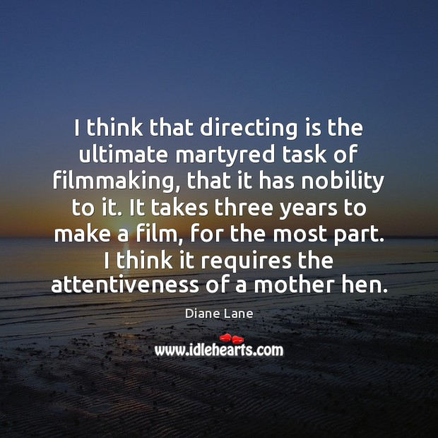Image, I think that directing is the ultimate martyred task of filmmaking, that