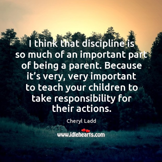 I think that discipline is so much of an important part of being a parent. Cheryl Ladd Picture Quote