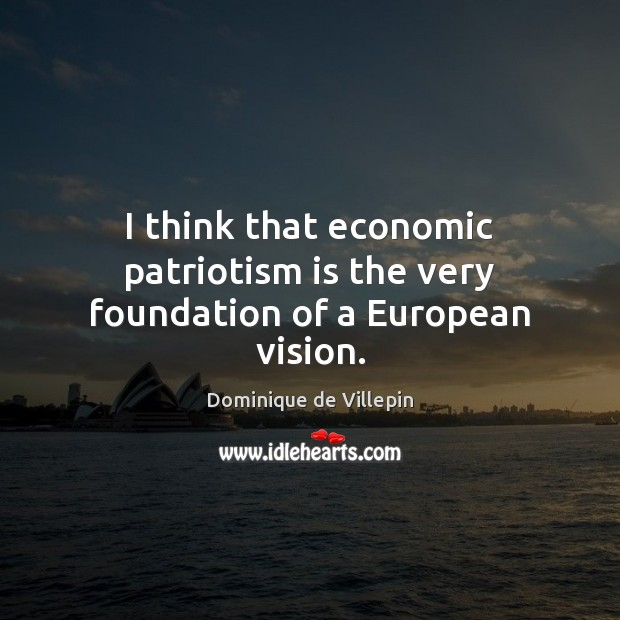 I think that economic patriotism is the very foundation of a European vision. Patriotism Quotes Image