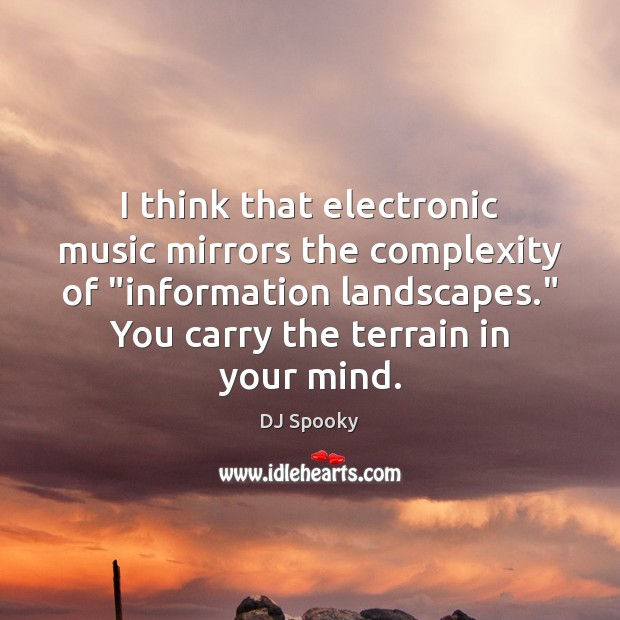 "I think that electronic music mirrors the complexity of ""information landscapes."" You DJ Spooky Picture Quote"
