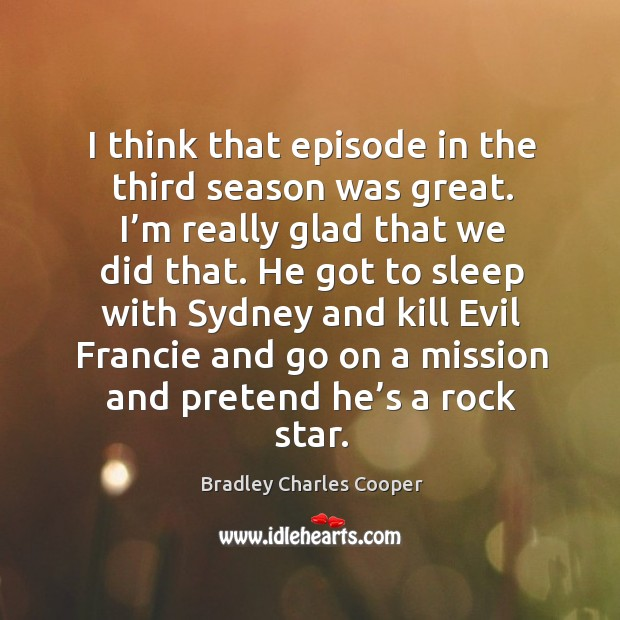 I think that episode in the third season was great. I'm really glad that we did that. Bradley Charles Cooper Picture Quote