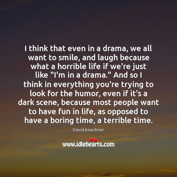 I think that even in a drama, we all want to smile, David Koechner Picture Quote