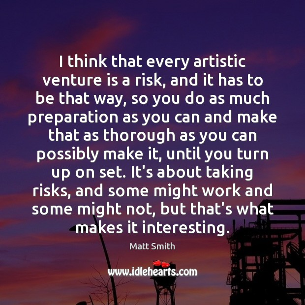 I think that every artistic venture is a risk, and it has Matt Smith Picture Quote