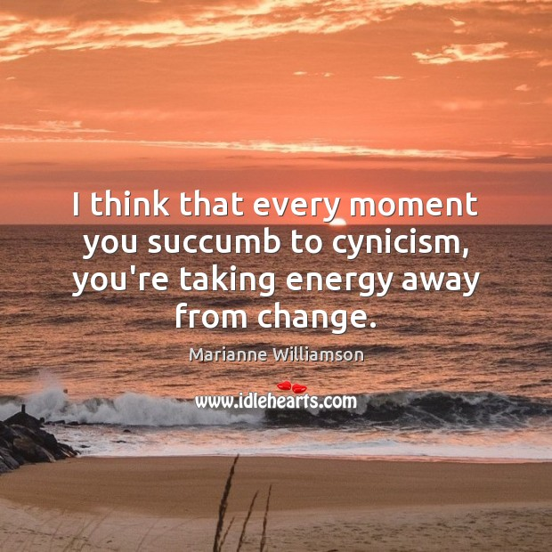 Image, I think that every moment you succumb to cynicism, you're taking energy away from change.