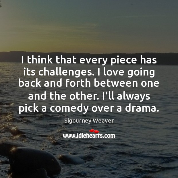 I think that every piece has its challenges. I love going back Sigourney Weaver Picture Quote
