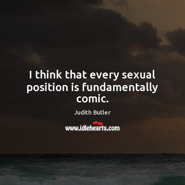 I think that every sexual position is fundamentally comic. Image