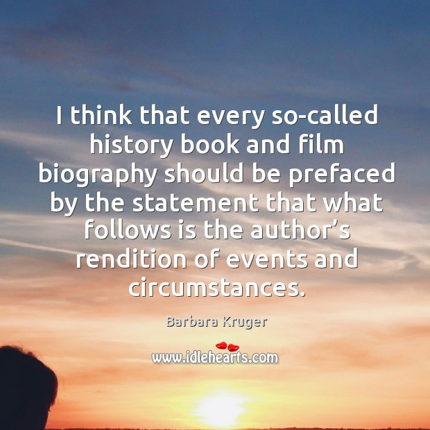 Image, I think that every so-called history book and film biography should be prefaced by the statement