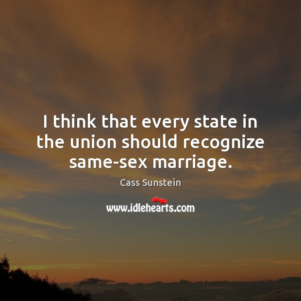 Image, I think that every state in the union should recognize same-sex marriage.