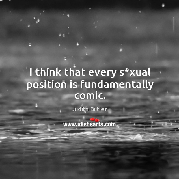 I think that every s*xual position is fundamentally comic. Image
