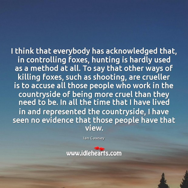 Image, I think that everybody has acknowledged that, in controlling foxes, hunting is