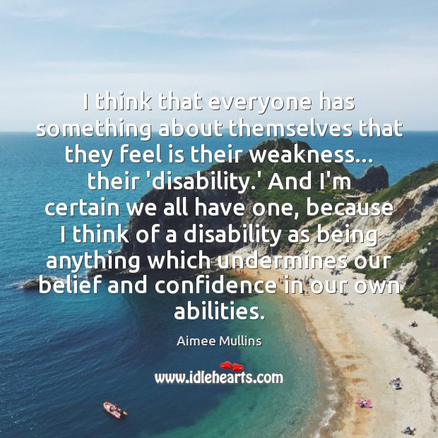 I think that everyone has something about themselves that they feel is Aimee Mullins Picture Quote