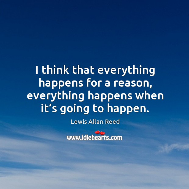 I think that everything happens for a reason, everything happens when it's going to happen. Lewis Allan Reed Picture Quote
