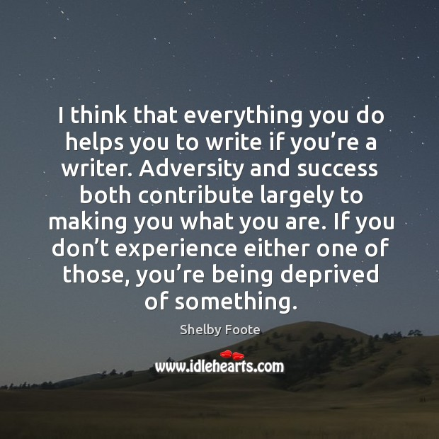 I think that everything you do helps you to write if you're a writer. Image