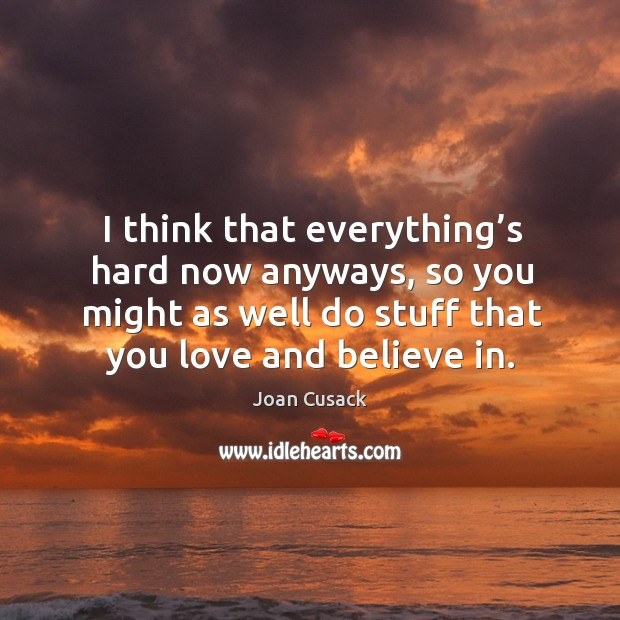 I think that everything's hard now anyways, so you might as well do stuff that you love and believe in. Image