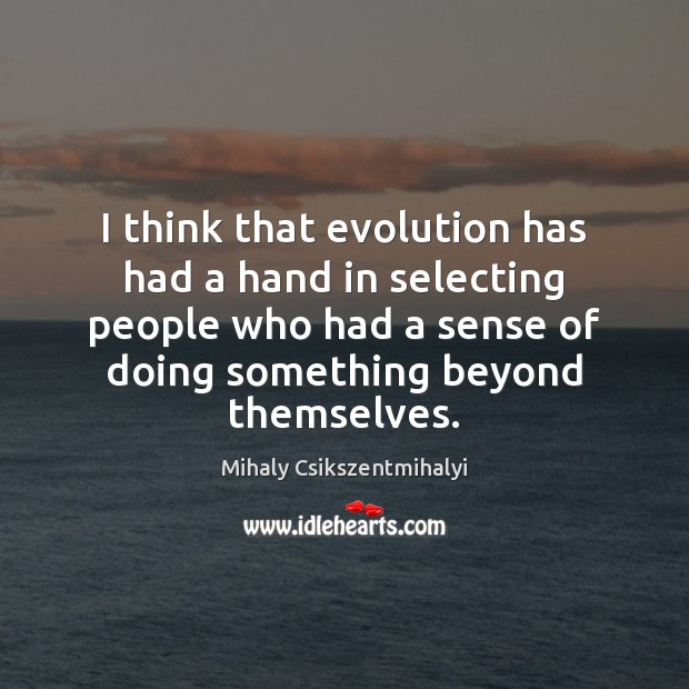 Image, I think that evolution has had a hand in selecting people who