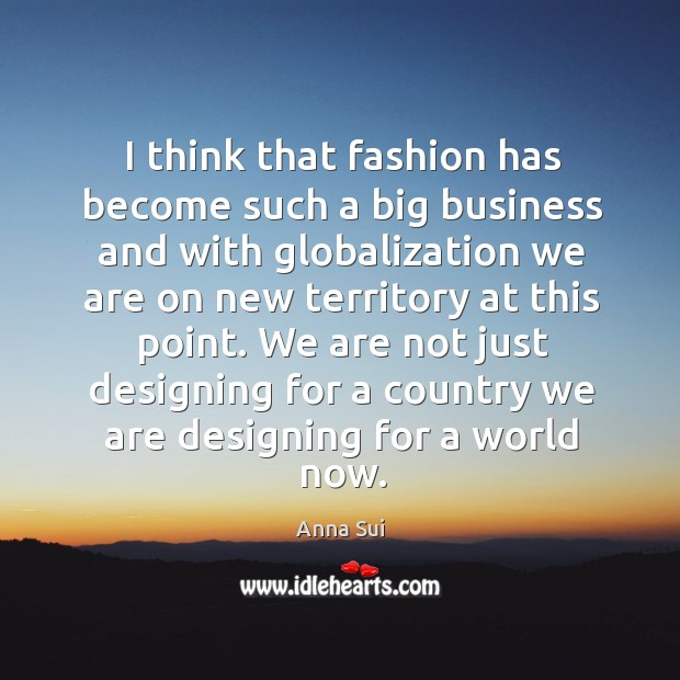 Image, I think that fashion has become such a big business and with globalization we are on new