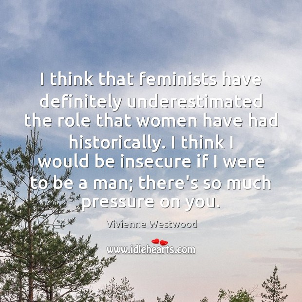 I think that feminists have definitely underestimated the role that women have Image