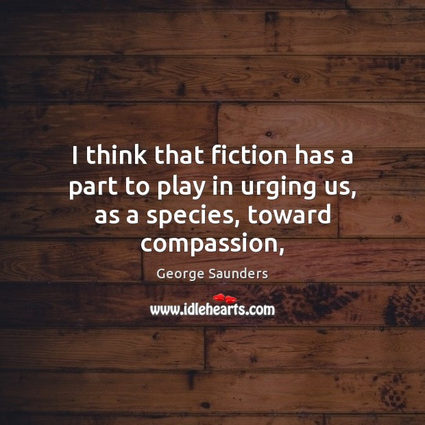 I think that fiction has a part to play in urging us, as a species, toward compassion, George Saunders Picture Quote