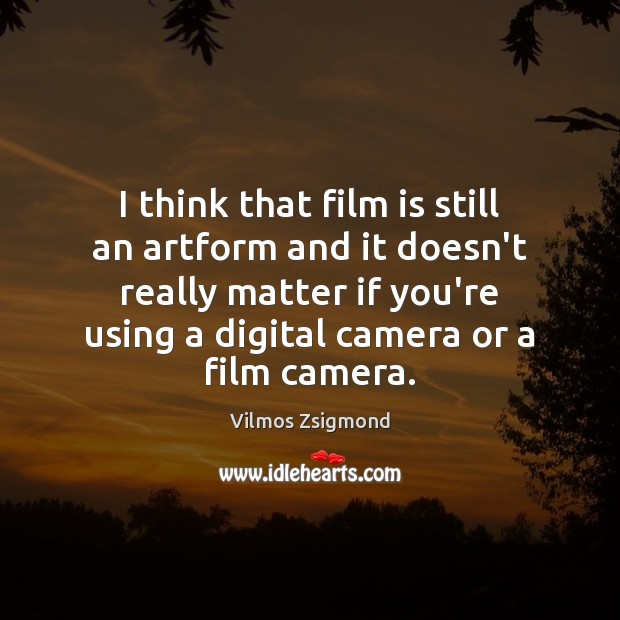 I think that film is still an artform and it doesn't really Vilmos Zsigmond Picture Quote
