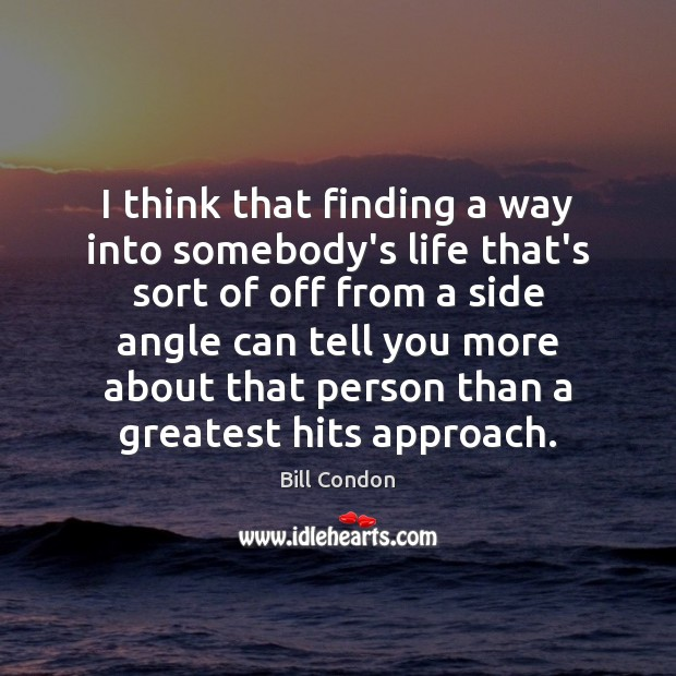 Image, I think that finding a way into somebody's life that's sort of