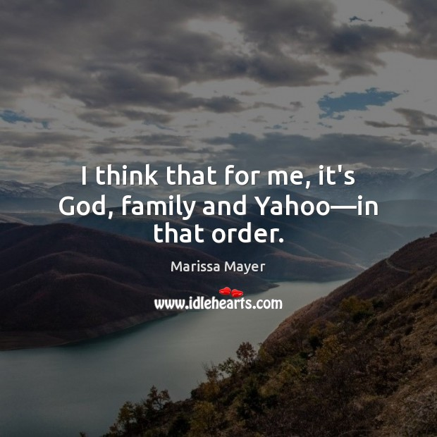 I think that for me, it's God, family and Yahoo—in that order. Marissa Mayer Picture Quote