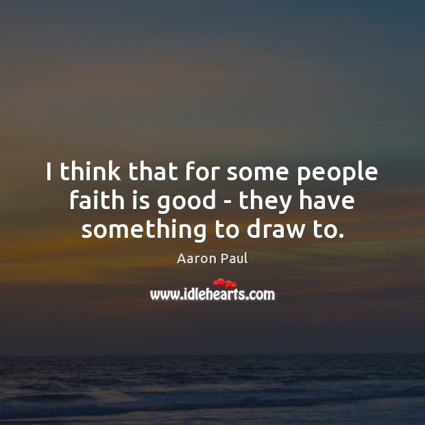 I think that for some people faith is good – they have something to draw to. Aaron Paul Picture Quote