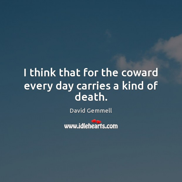 I think that for the coward every day carries a kind of death. David Gemmell Picture Quote