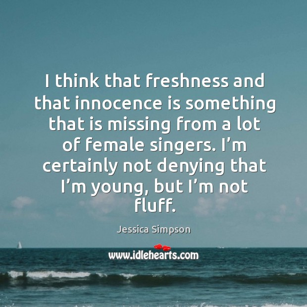 I think that freshness and that innocence is something that is missing from a lot of female singers. Image