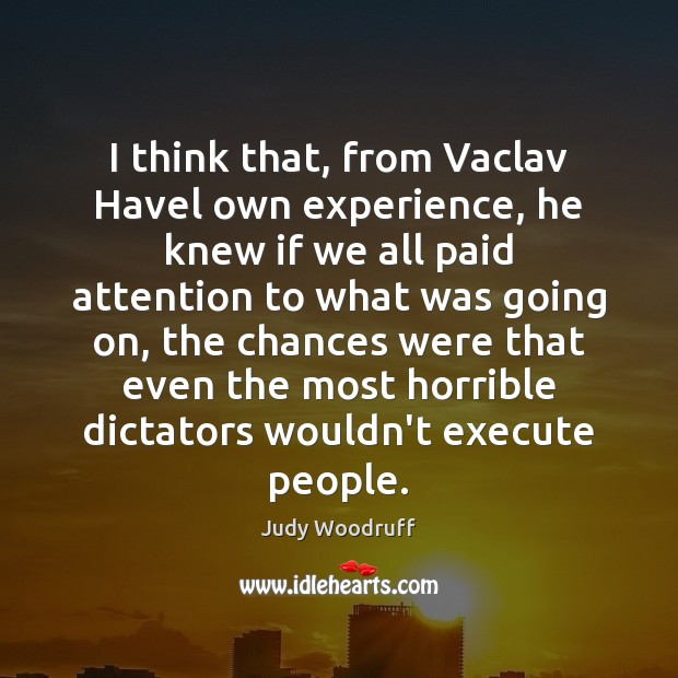 I think that, from Vaclav Havel own experience, he knew if we Image