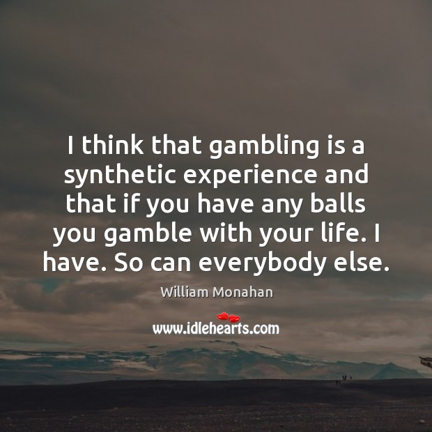 I think that gambling is a synthetic experience and that if you William Monahan Picture Quote