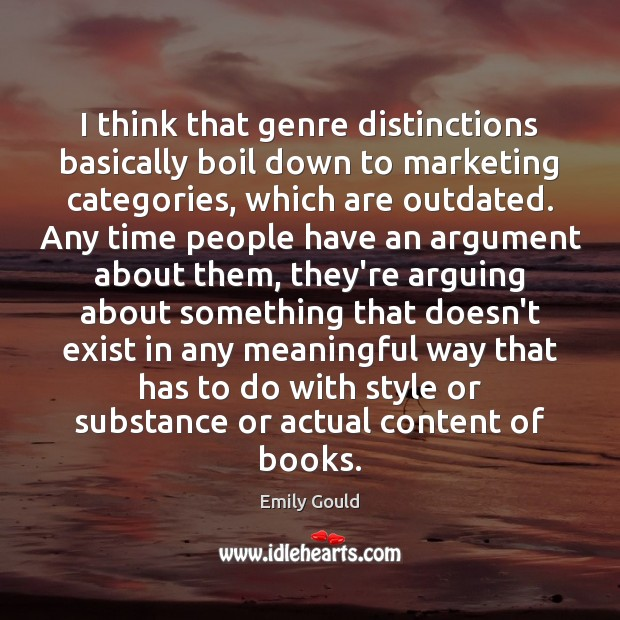 I think that genre distinctions basically boil down to marketing categories, which Emily Gould Picture Quote