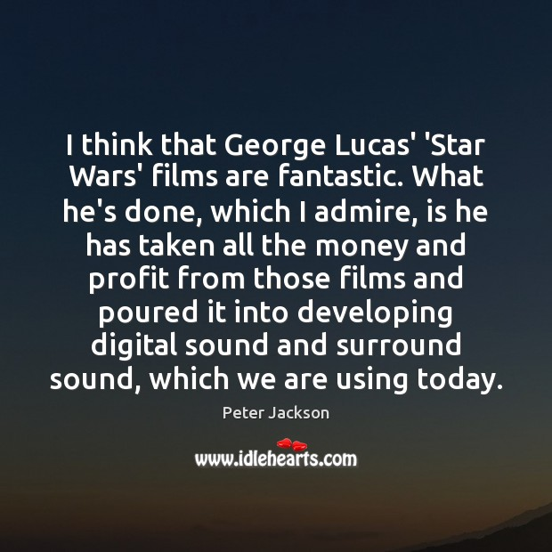 I think that George Lucas' 'Star Wars' films are fantastic. What he's Peter Jackson Picture Quote