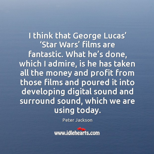 I think that george lucas' 'star wars' films are fantastic. Peter Jackson Picture Quote