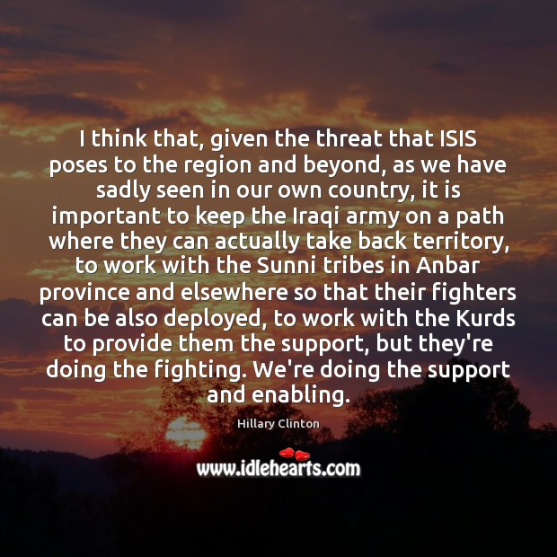 I think that, given the threat that ISIS poses to the region Hillary Clinton Picture Quote
