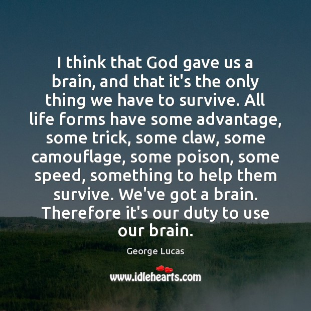 I think that God gave us a brain, and that it's the George Lucas Picture Quote