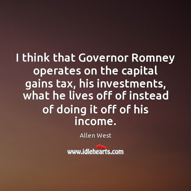 Image, I think that Governor Romney operates on the capital gains tax, his
