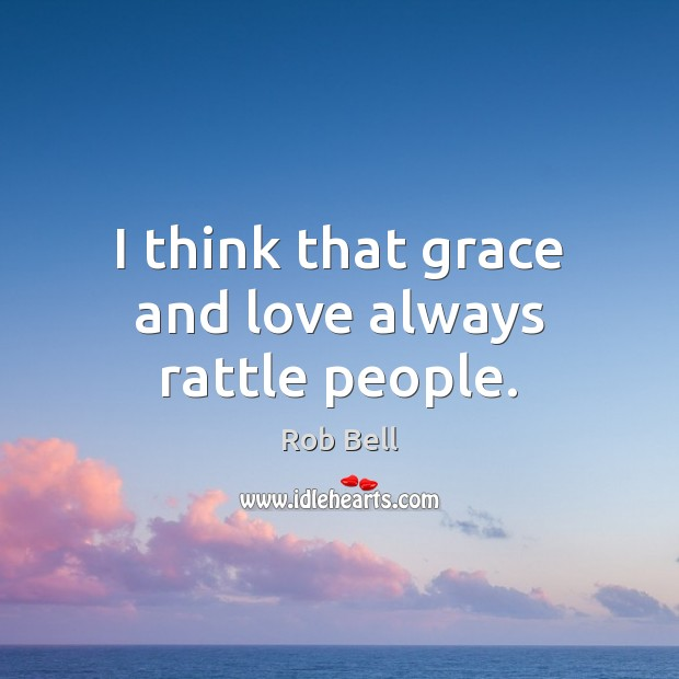 I think that grace and love always rattle people. Rob Bell Picture Quote