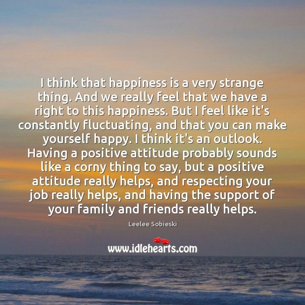 I think that happiness is a very strange thing. And we really Positive Attitude Quotes Image