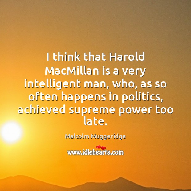 Image, I think that Harold MacMillan is a very intelligent man, who, as