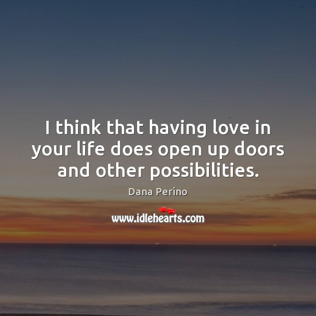 I think that having love in your life does open up doors and other possibilities. Image