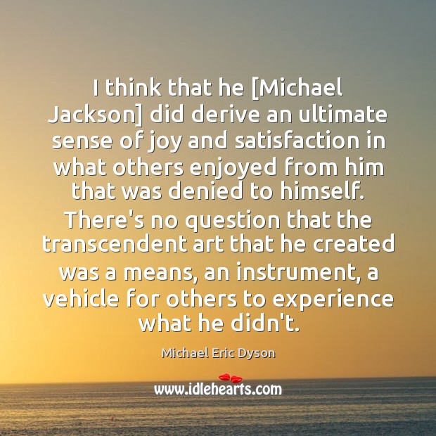 I think that he [Michael Jackson] did derive an ultimate sense of Michael Eric Dyson Picture Quote